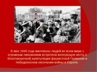 В мае 1945 года миллионы людей во всем мире с огромным ликованием встретили в