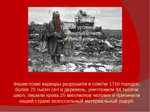 Фашистские варвары разрушили и сожгли 1710 городов, более 70 тысяч сел и дере