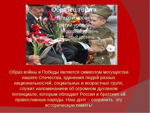 Образ войны и Победы является символом могущества нашего Отечества, единения...