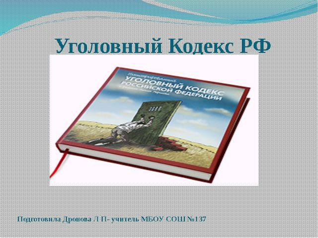Уголовный Кодекс РФ Подготовила Дронова Л П- учитель МБОУ СОШ №137
