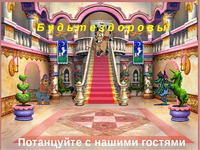 Потанцуйте с нашими гостями Б у д ь т е з д о р о в ы!
