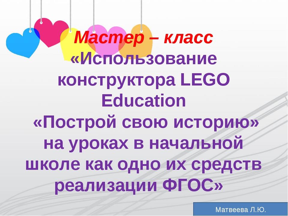 """Мастер- класс """"Использование конструкторов Lego """"Построй свою историю"""" в урочной деятельности в свете ФГОС"""""""