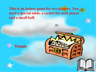 This is an indoor game for two players. You need a special table, a racket f