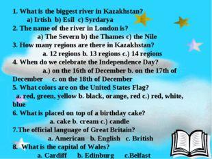 1. What is the biggest river in Kazakhstan? a) Irtish b) Esil c) Syrdarya 2.