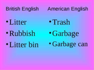 British English American English Litter Rubbish Litter bin Trash Garbage Garb