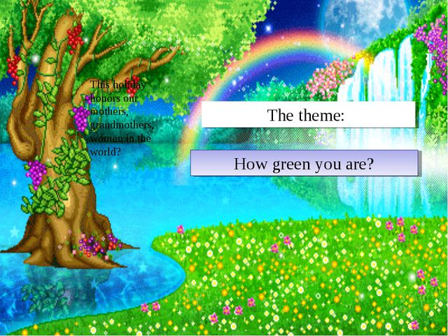 How green you are? The theme: This holiday honors our mothers, grandmothers,...