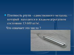 Плотность ртути - единственного металла, который находится в жидком агрегатно