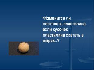Изменится ли плотность пластилина, если кусочек пластилина скатать в шарик..?
