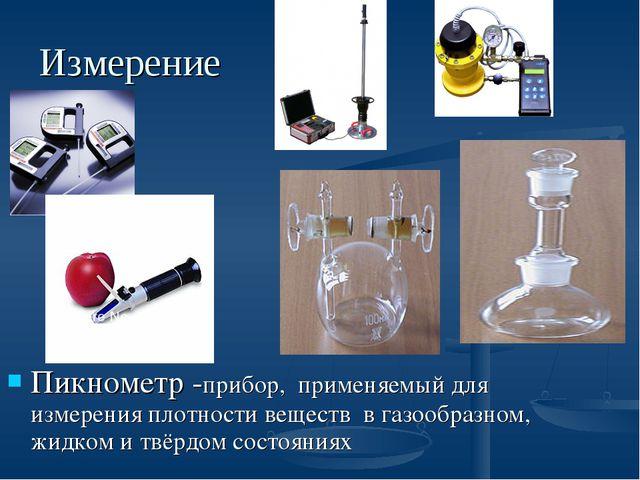 Измерение Пикнометр -прибор, применяемый для измеренияплотности веществ в г...