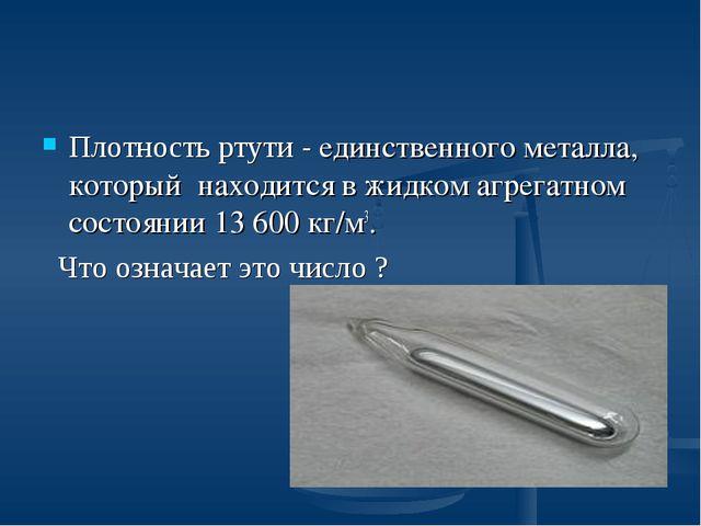 Плотность ртути - единственного металла, который находится в жидком агрегатно...