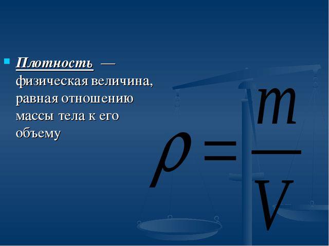 Плотность — физическая величина, равная отношению массы тела к его объему