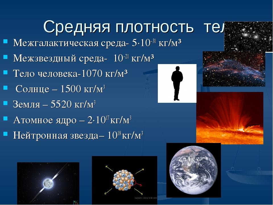 Средняя плотность тел Межгалактическая среда-5·10−31кг/м³ Межзвездный среда...