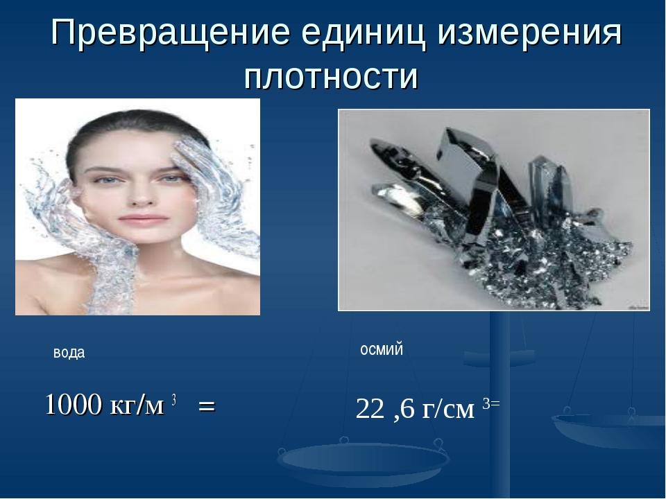 Превращение единиц измерения плотности 1000 кг/м 3 = вода осмий 22 ,6 г/см 3=