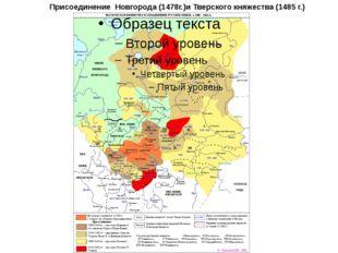 Присоединение Новгорода (1478г.)и Тверского княжества (1485 г.)