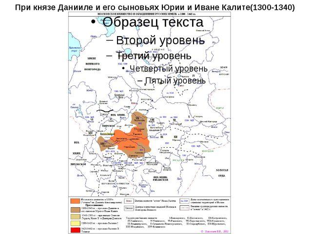 При князе Данииле и его сыновьях Юрии и Иване Калите(1300-1340)
