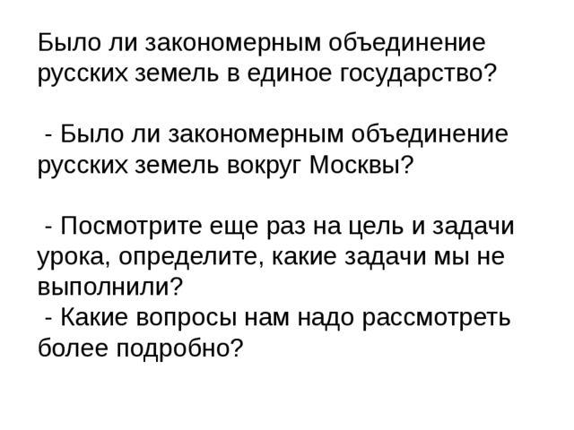 Было ли закономерным объединение русских земель в единое государство? - Было...