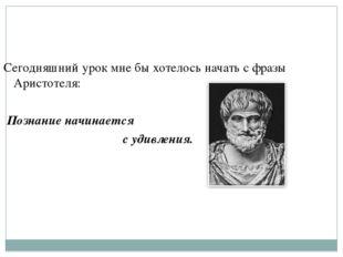 Сегодняшний урок мне бы хотелось начать с фразы Аристотеля: Познание начинает