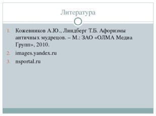 Литература Кожевников А.Ю., Линдберг Т.Б. Афоризмы античных мудрецов. – М.: З