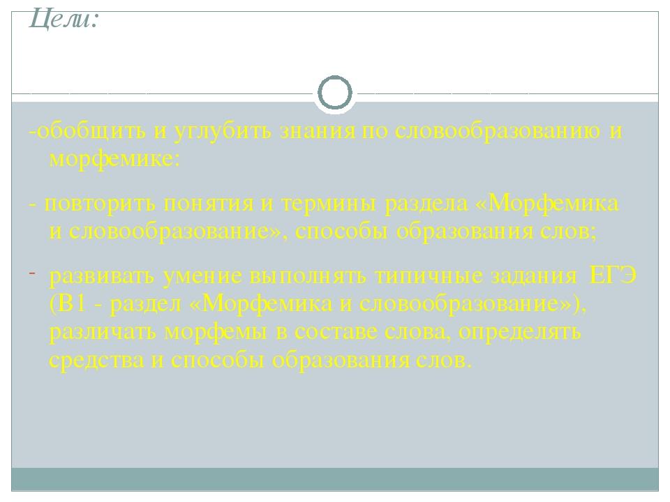 Цели: -обобщить и углубить знания по словообразованию и морфемике: - повторит...