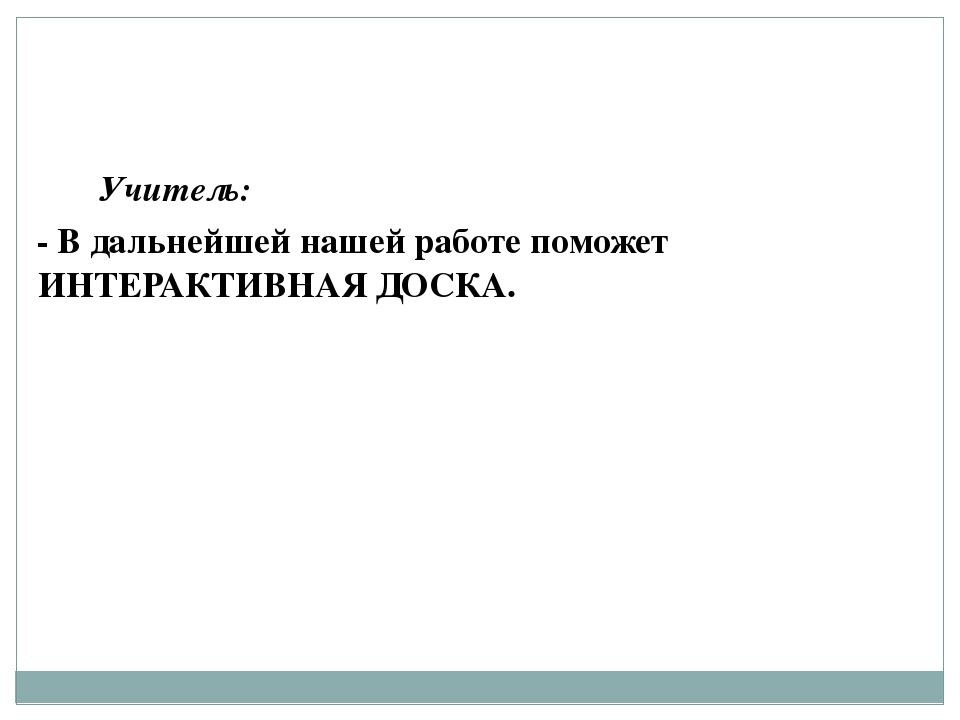 Учитель: - В дальнейшей нашей работе поможет ИНТЕРАКТИВНАЯ ДОСКА.