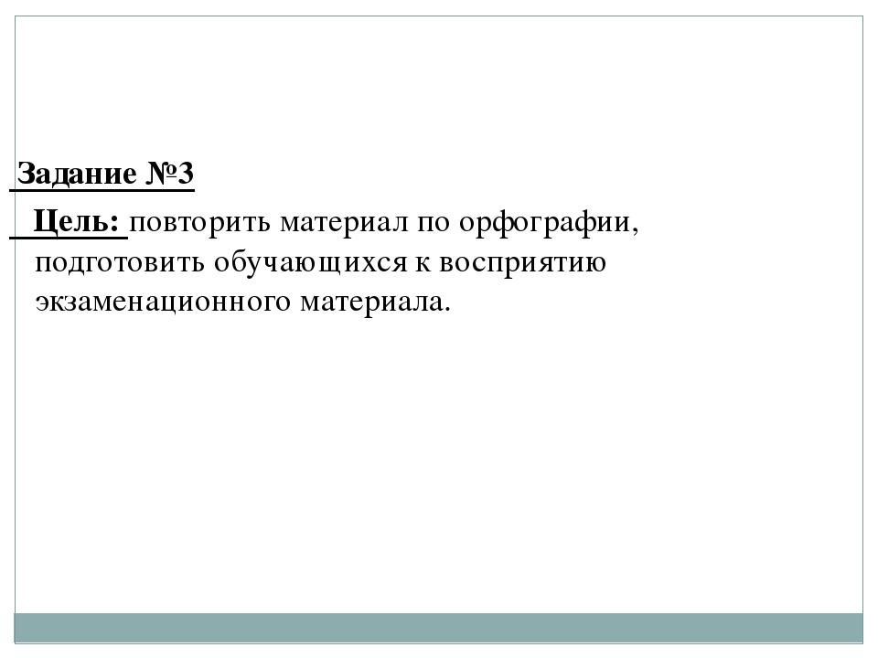 Задание №3 Цель: повторить материал по орфографии, подготовить обучающихся к...