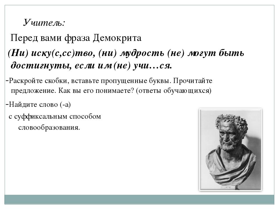 Учитель: Перед вами фраза Демокрита (Ни) иску(с,сс)тво, (ни) мудрость (не) м...