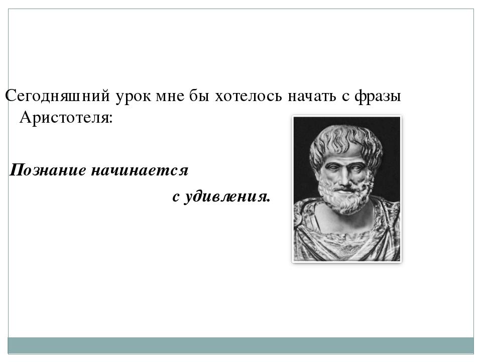 Сегодняшний урок мне бы хотелось начать с фразы Аристотеля: Познание начинает...