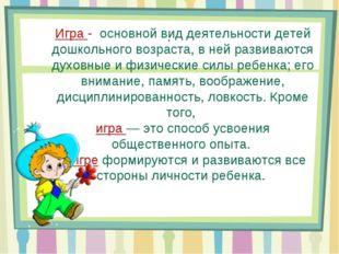 . Игра - основной вид деятельности детей дошкольного возраста, в ней развиваю