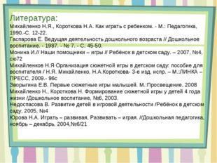 Литература: Михайленко Н.Я., Короткова Н.А. Как играть с ребенком. - М.: Педа