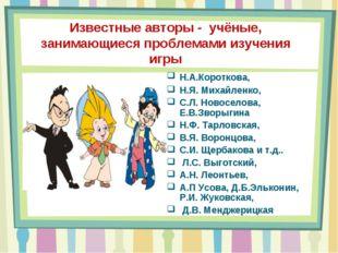 Известные авторы - учёные, занимающиеся проблемами изучения игры Н.А.Коротков