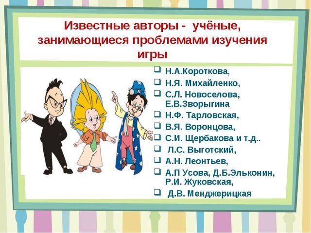 Известные авторы - учёные, занимающиеся проблемами изучения игры Н.А.Коротков...