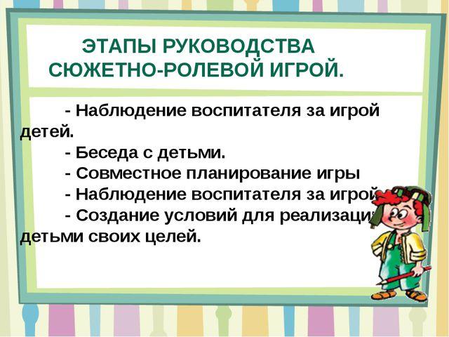 ЭТАПЫ РУКОВОДСТВА СЮЖЕТНО-РОЛЕВОЙ ИГРОЙ. - Наблюдение воспитателя за игрой...
