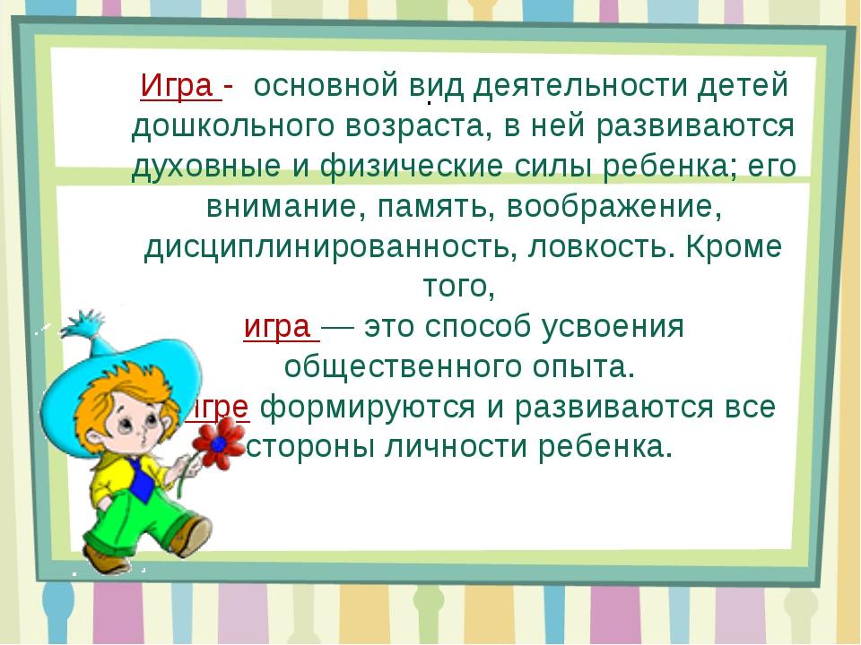 . Игра - основной вид деятельности детей дошкольного возраста, в ней развиваю...
