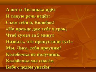А вот и Лисонька идёт И такую речь ведёт: Съем тебя я, Колобок! «Но прежде да