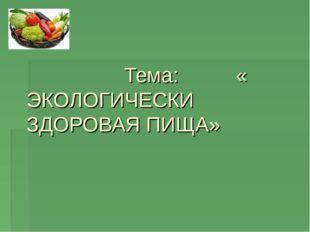 Тема: « ЭКОЛОГИЧЕСКИ ЗДОРОВАЯ ПИЩА»