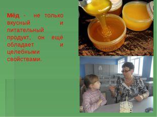 Мёд - не только вкусный и питательный продукт, он ещё обладает и целебными св