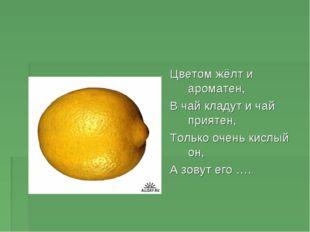Цветом жёлт и ароматен, В чай кладут и чай приятен, Только очень кислый он, А