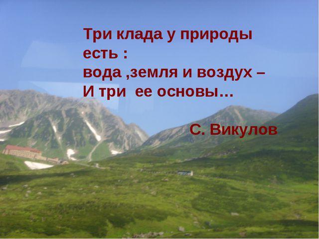 Три клада у природы есть : вода ,земля и воздух – И три ее основы… С. Викулов