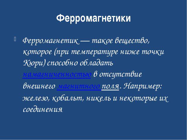 Ферромагнетики Ферромагнетик— такое вещество, которое (при температуре ниже...