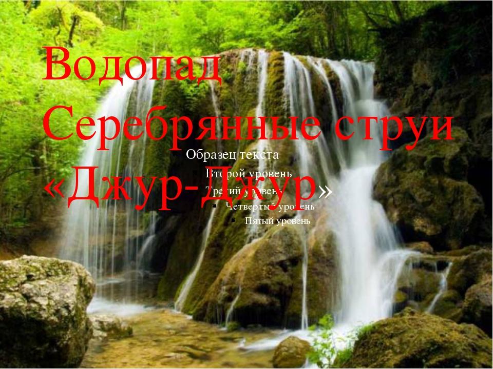 Водопад Серебрянные струи «Джур-Джур»