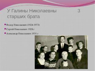 У Галины Николаевны 3 старших брата Федор Николаевич (1924-1973) Сергей Никол
