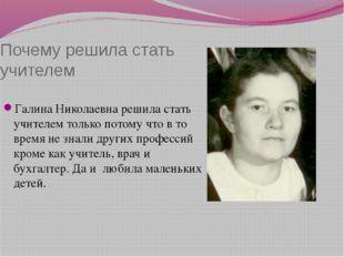 Почему решила стать учителем Галина Николаевна решила стать учителем только п