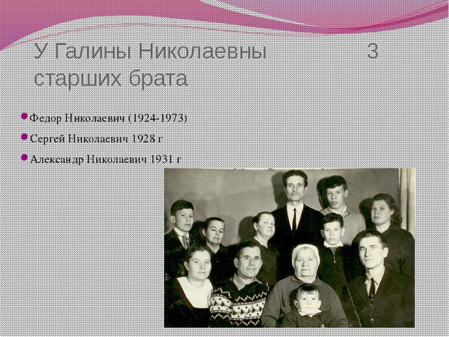 У Галины Николаевны 3 старших брата Федор Николаевич (1924-1973) Сергей Никол...