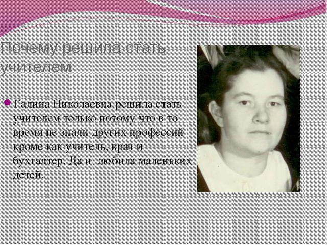 Почему решила стать учителем Галина Николаевна решила стать учителем только п...