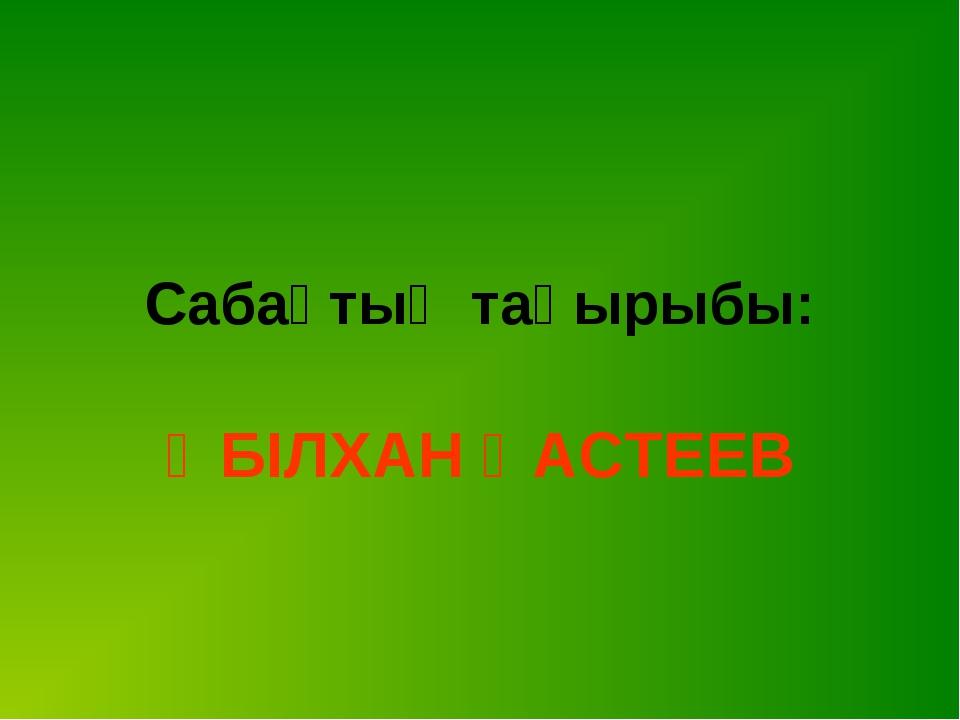 Сабақтың тақырыбы: ӘБІЛХАН ҚАСТЕЕВ