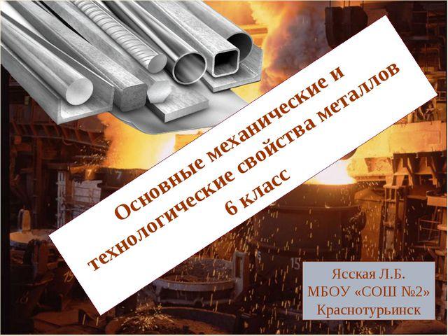 Основные механические и технологические свойства металлов 6 класс Ясская Л.Б....