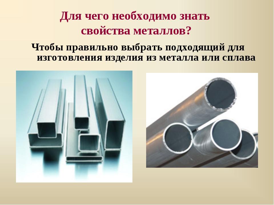 Для чего необходимо знать свойства металлов? Чтобы правильно выбрать подходящ...
