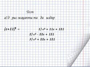 Тест а) дұрыс жауапты таңдаңыздар (с+11)² = 1) с² + 11с + 121 2) с² - 22с +