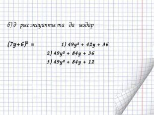 б) дұрыс жауапты таңдаңыздар (7y+6)² = 1) 49y² + 42y + 36 2) 49y² + 84y + 36
