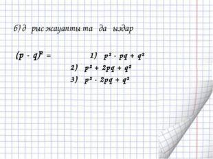 б) дұрыс жауапты таңдаңыздар (p - q)² = 1) p² - pq + q² 2) p² + 2pq + q² 3) p